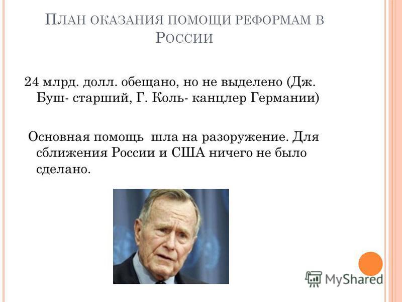 П ЛАН ОКАЗАНИЯ ПОМОЩИ РЕФОРМАМ В Р ОССИИ 24 млрд. долл. обещано, но не выделено (Дж. Буш- старший, Г. Коль- канцлер Германии) Основная помощь шла на разоружение. Для сближения России и США ничего не было сделано.