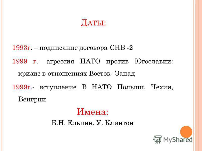 Д АТЫ : 1993 г. – подписание договора СНВ -2 1999 г.- агрессия НАТО против Югославии: кризис в отношениях Восток- Запад 1999 г.- вступление В НАТО Польши, Чехии, Венгрии Имена: Б.Н. Ельцин, У. Клинтон