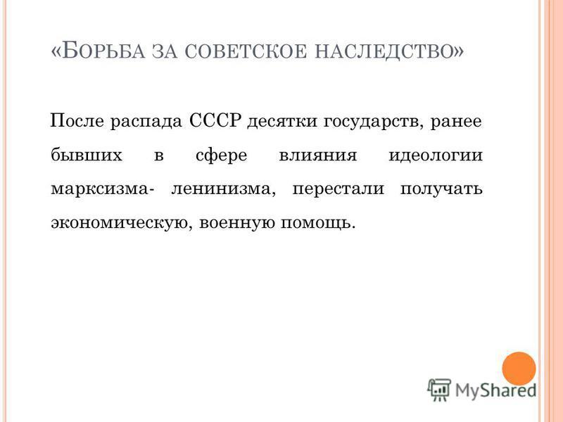«Б ОРЬБА ЗА СОВЕТСКОЕ НАСЛЕДСТВО » После распада СССР десятки государств, ранее бывших в сфере влияния идеологии марксизма- ленинизма, перестали получать экономическую, военную помощь.