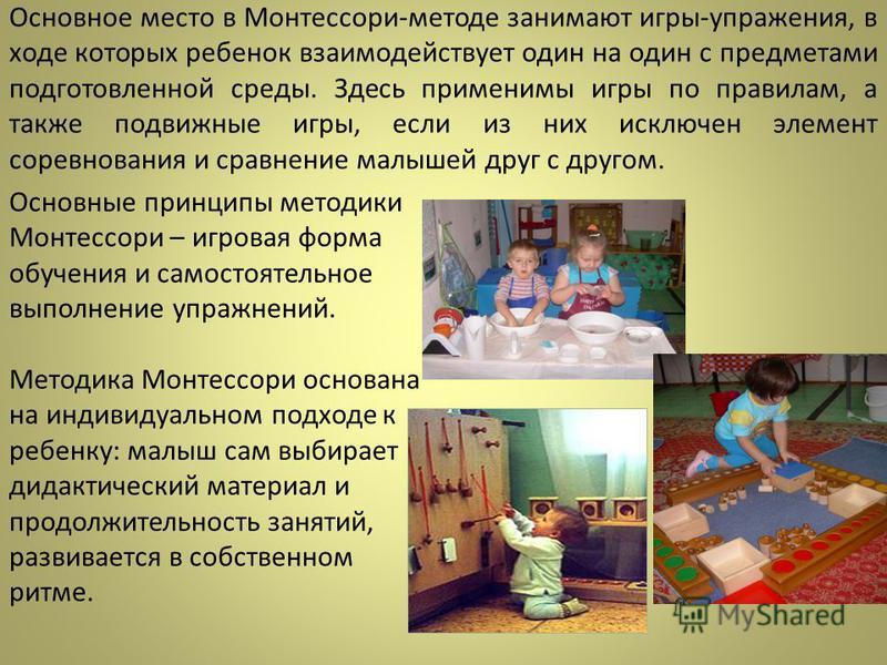 Основное место в Монтессори-методе занимают игры-упражнения, в ходе которых ребенок взаимодействует один на один с предметами подготовленной среды. Здесь применимы игры по правилам, а также подвижные игры, если из них исключен элемент соревнования и