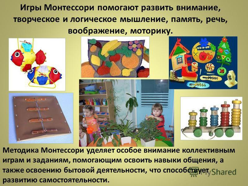 Игры Монтессори помогают развить внимание, творческое и логическое мышление, память, речь, воображение, моторику. Методика Монтессори уделяет особое внимание коллективным играм и заданиям, помогающим освоить навыки общения, а также освоению бытовой д