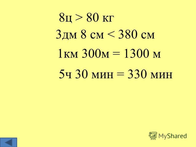 8 ц > 80 кг 3 дм 8 см < 380 см 1 км 300 м = 1300 м 5 ч 30 мин = 330 мин
