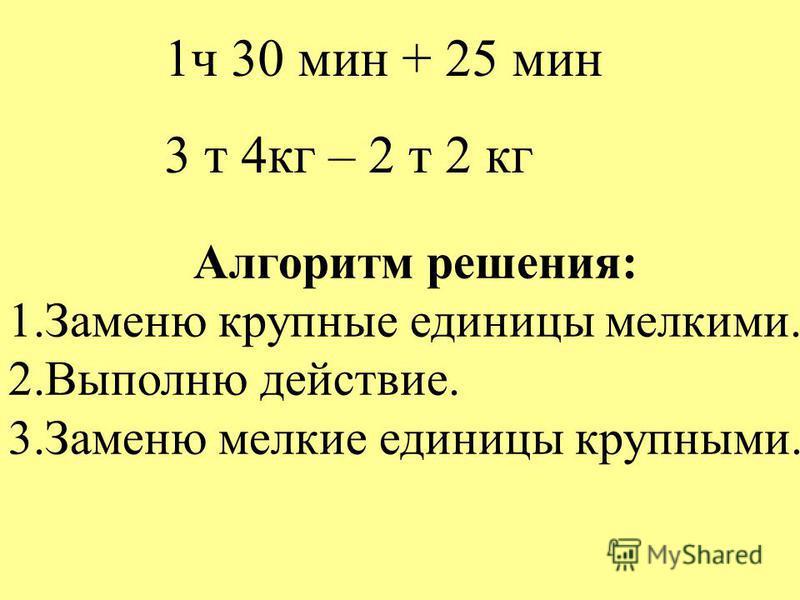 1 ч 30 мин + 25 мин 3 т 4 кг – 2 т 2 кг Алгоритм решения: 1. Заменю крупные единицы мелкими. 2. Выполню действие. 3. Заменю мелкие единицы крупными.
