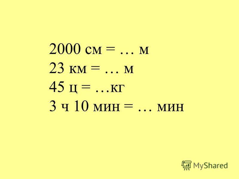 2000 см = … м 23 км = … м 45 ц = …кг 3 ч 10 мин = … мин