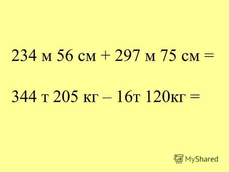 234 м 56 см + 297 м 75 см = 344 т 205 кг – 16 т 120 кг =