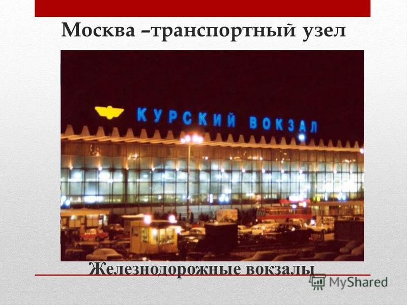 Москва –транспортный узел Железнодорожные вокзалы