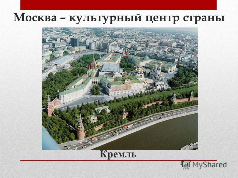 Москва – культурный центр страны Кремль