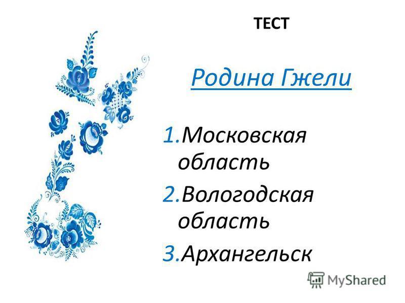 ТЕСТ Родина Гжели 1. Московская область 2. Вологодская область 3.Архангельск