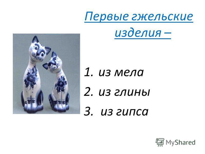Первые гжельские изделия – 1. из мела 2. из глины 3. из гипса