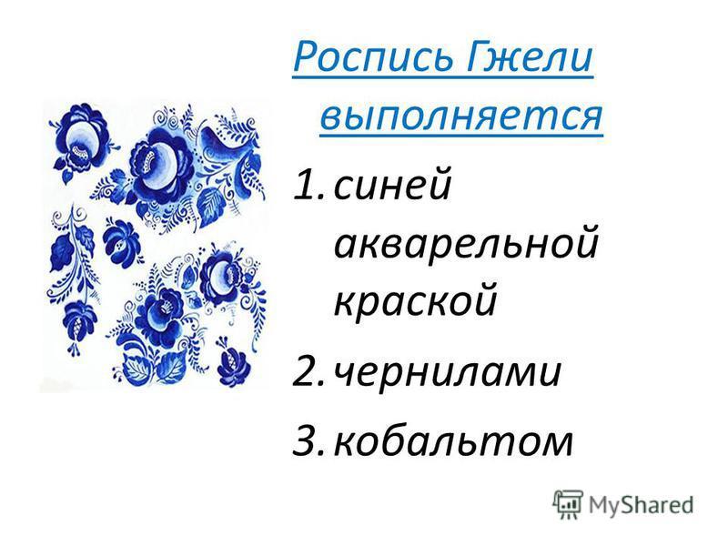 Роспись Гжели выполняется 1. синей акварельной краской 2. чернилами 3.кобальтом