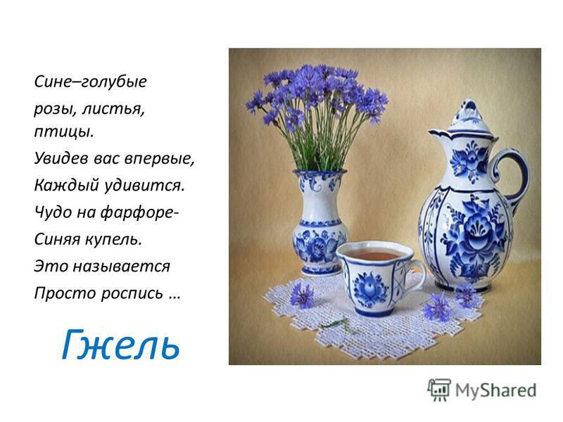 Сине–голубые розы, листья, птицы. Увидев вас впервые, Каждый удивится. Чудо на фарфоре- Синяя купель. Это называется Просто роспись … Гжель