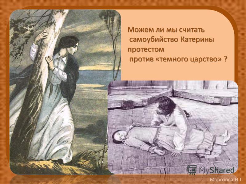 Морозова Н.Т. Можем ли мы считать самоубийство Катерины самоубийство Катериныпротестом против «темного царство» ? против «темного царство» ?