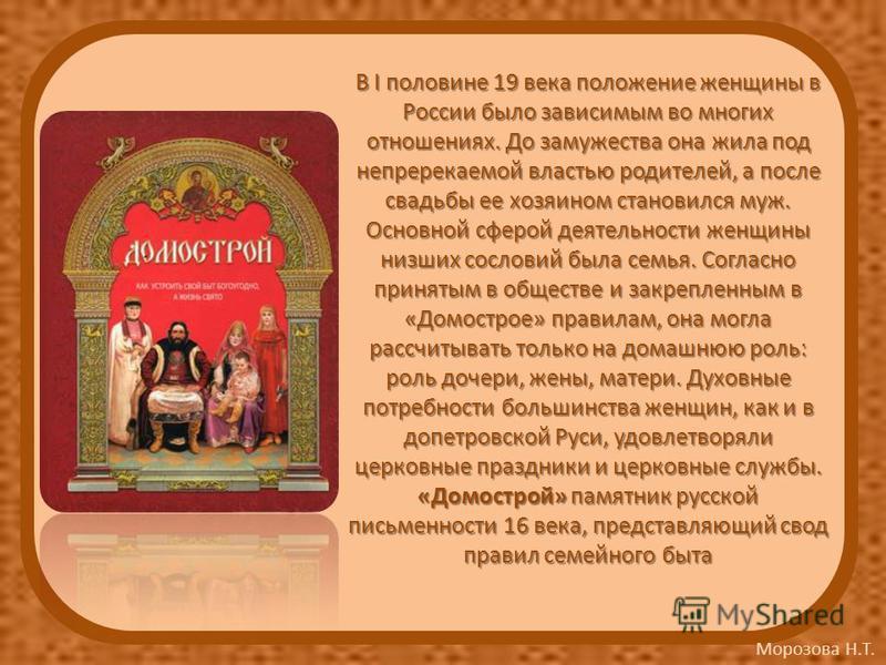 Морозова Н.Т. В I половине 19 века положение женщины в России было зависимым во многих отношениях. До замужества она жила под непререкаемой властью родителей, а после свадьбы ее хозяином становился муж. Основной сферой деятельности женщины низших сос