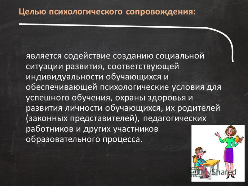 является содействие созданию социальной ситуации развития, соответствующей индивидуальности обучающихся и обеспечивающей психологические условия для успешного обучения, охраны здоровья и развития личности обучающихся, их родителей (законных представи