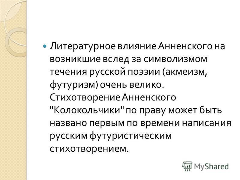 Литературное влияние Анненского на возникшие вслед за символизмом течения русской поэзии ( акмеизм, футуризм ) очень велико. Стихотворение Анненского