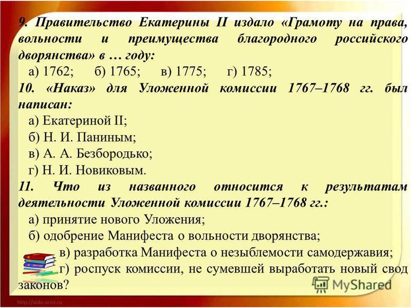 9. Правительство Екатерины II издало «Грамоту на права, вольности и преимущества благородного российского дворянства» в … году: а) 1762; б) 1765; в) 1775; г) 1785; 10. «Наказ» для Уложенной комиссии 1767–1768 гг. был написан: а) Екатериной II; б) Н.