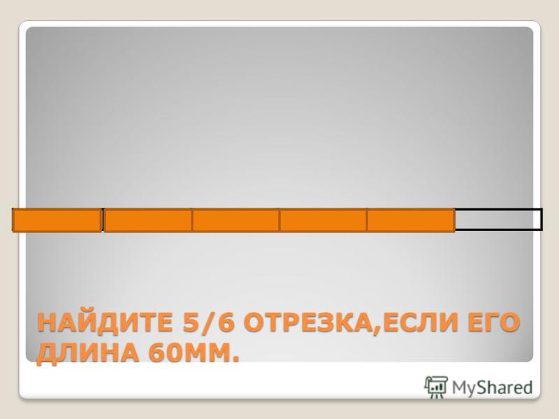 НАЙДИТЕ 5/6 ОТРЕЗКА,ЕСЛИ ЕГО ДЛИНА 60ММ.