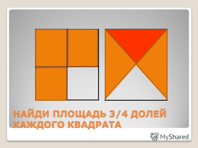 НАЙДИ ПЛОЩАДЬ 3/4 ДОЛЕЙ КАЖДОГО КВАДРАТА
