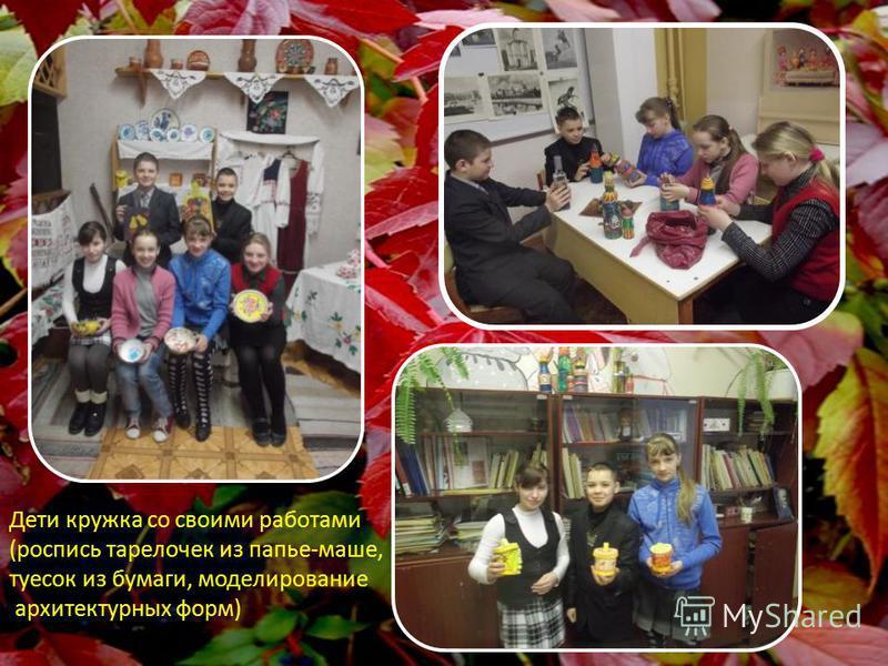 Дети кружка со своими работами (роспись тарелочек из папье-маше, туесок из бумаги, моделирование архитектурных форм)