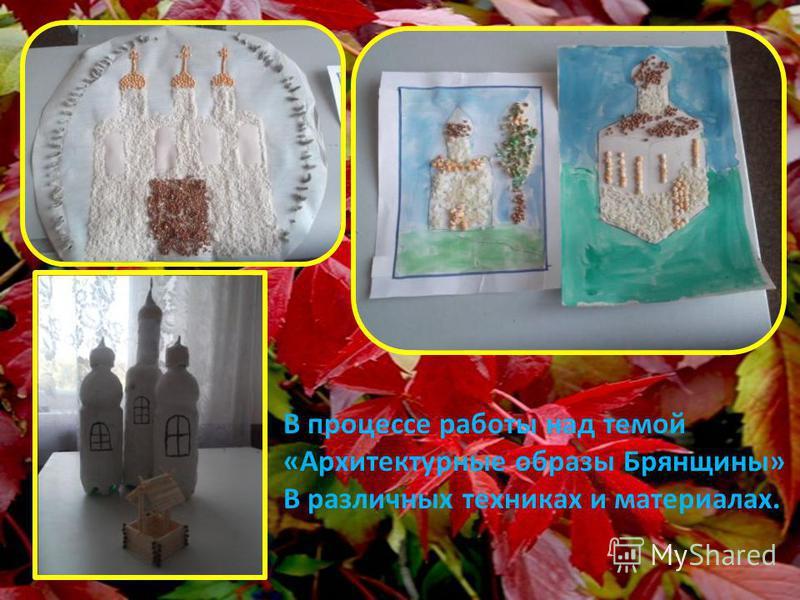 В процессе работы над темой «Архитектурные образы Брянщины» В различных техниках и материалах.