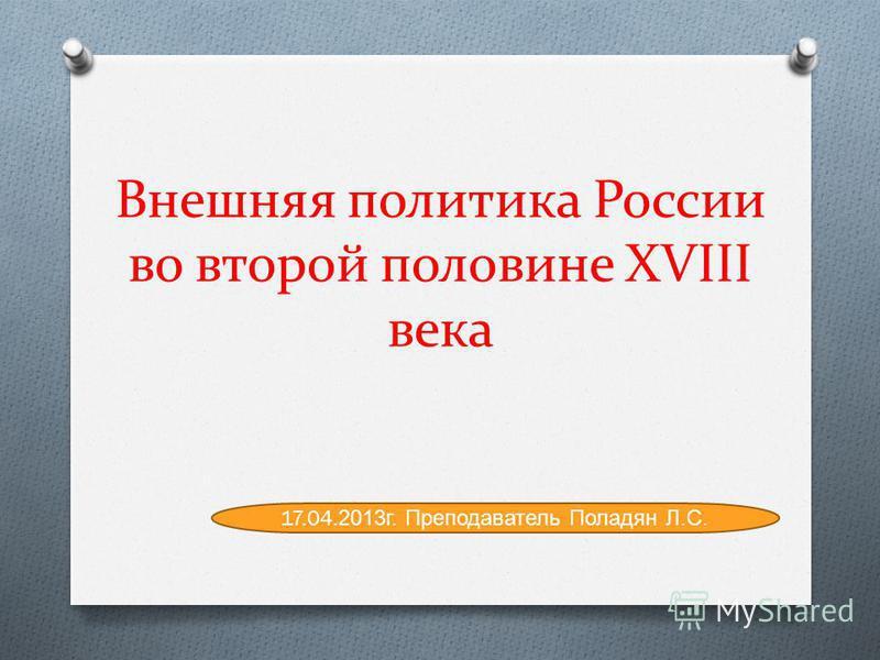 Внешняя политика России во второй половине XVIII века 17.04.2013 г. Преподаватель Поладян Л.С.