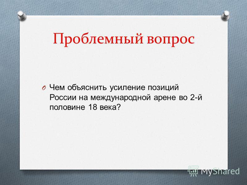 Проблемный вопрос O Чем объяснить усиление позиций России на международной арене во 2- й половине 18 века ?