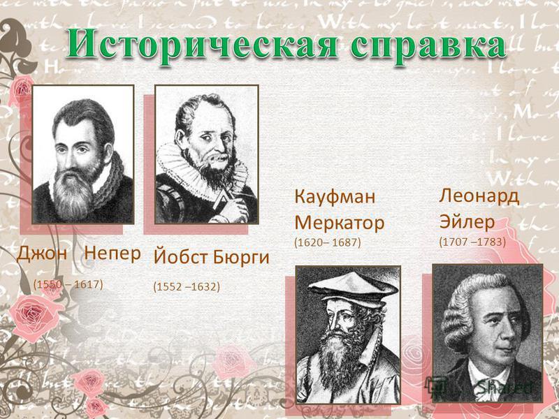 Джон Непер (1550 – 1617) Йобст Бюрги (1552 –1632) Кауфман Меркатор (1620– 1687) Леонард Эйлер (1707 –1783)