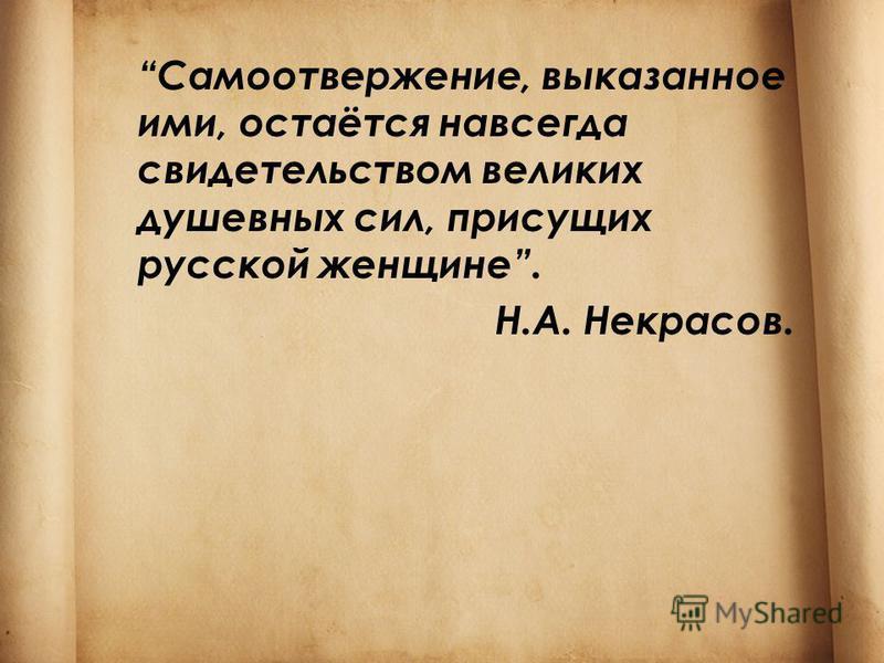 Самоотвержение, выказанное ими, остаётся навсегда свидетельством великих душевных сил, присущих русской женщине. Н.А. Некрасов.