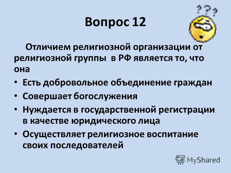 Вопрос 12 Отличием религиозной организации от религиозной группы в РФ является то, что она Есть добровольное объединение граждан Совершает богослужения Нуждается в государственной регистрации в качестве юридического лица Осуществляет религиозное восп
