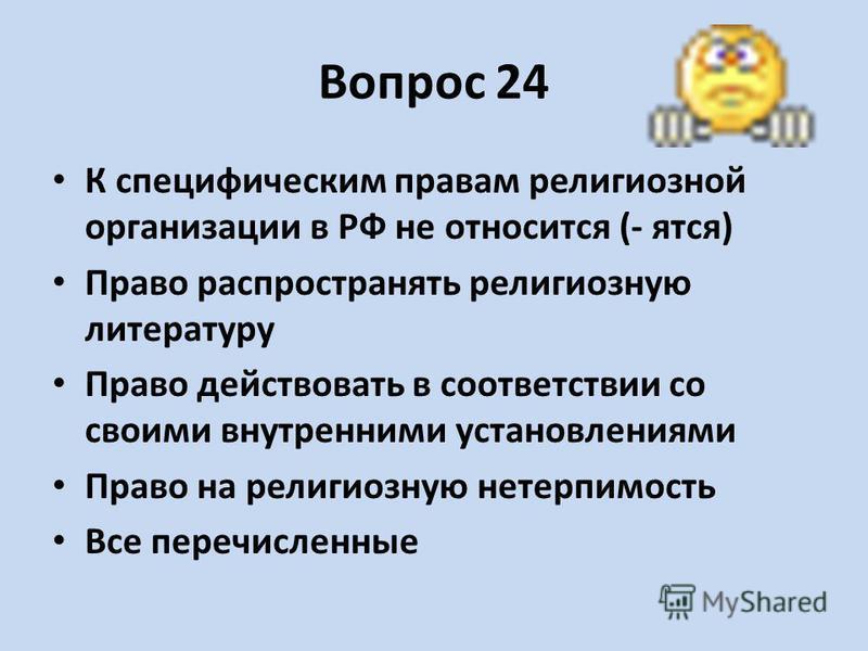 Вопрос 24 К специфическим правам религиозной организации в РФ не относится (- ятся) Право распространять религиозную литературу Право действовать в соответствии со своими внутренними установлениями Право на религиозную нетерпимость Все перечисленные