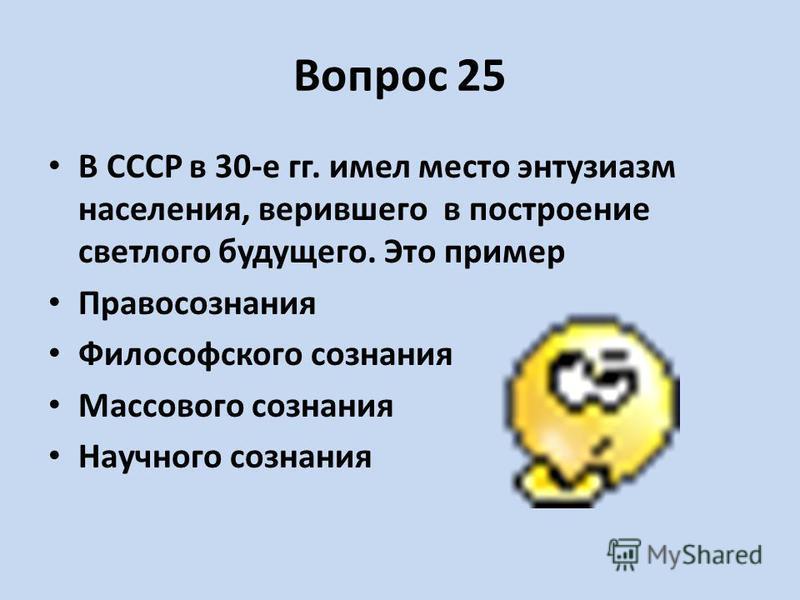 Вопрос 25 В СССР в 30-е гг. имел место энтузиазм населения, верившего в построение светлого будущего. Это пример Правосознания Философского сознания Массового сознания Научного сознания
