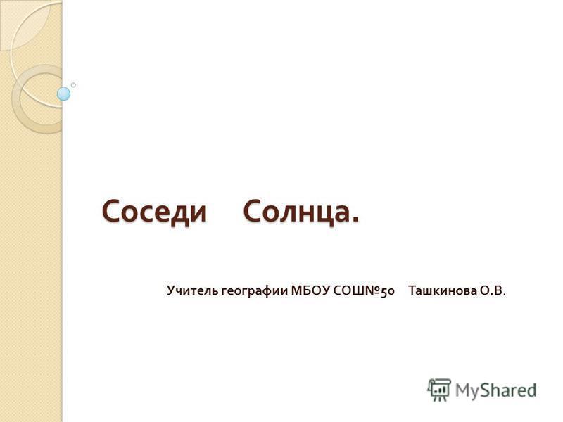 Соседи Солнца. Учитель географии МБОУ СОШ 50 Ташкинова О. В.