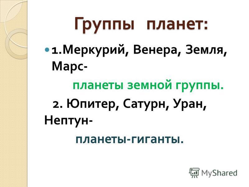 Группы планет : 1. Меркурий, Венера, Земля, Марс - планеты земной группы. 2. Юпитер, Сатурн, Уран, Нептун - планеты - гиганты.