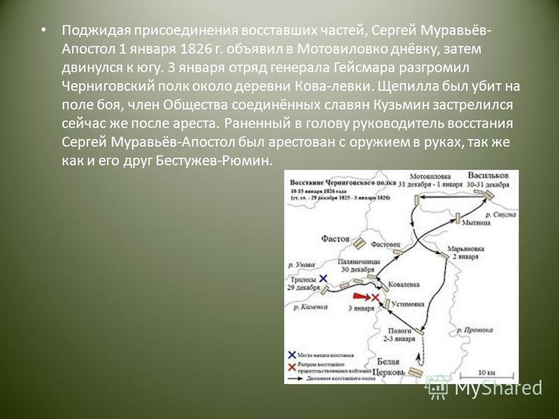 Поджидая присоединения восставших частей, Сергей Муравьёв- Апостол 1 января 1826 г. объявил в Мотовиловко днёвку, затем двинулся к югу. 3 января отряд генерала Гейсмара разгромил Черниговский полк около деревни Кова-левки. Щепилла был убит на поле бо