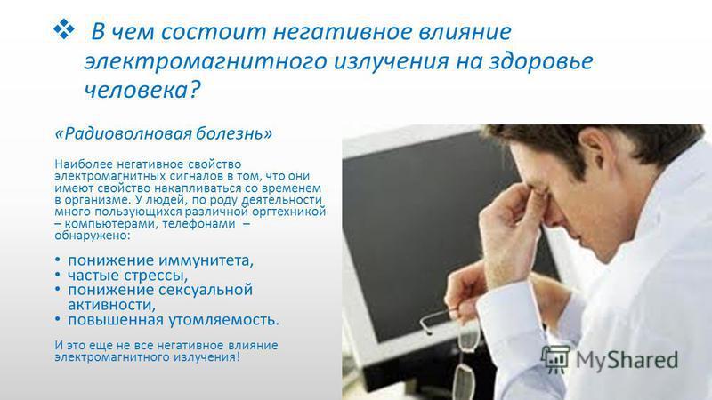В чем состоит негативное влияние электромагнитного излучения на здоровье человека? «Радиоволновая болезнь» Наиболее негативное свойство электромагнитных сигналов в том, что они имеют свойство накапливаться со временем в организме. У людей, по роду де