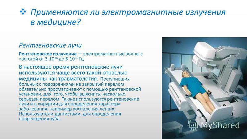 Применяются ли электромагнитные излучения в медицине? Рентгеновские лучи Рентгеновское излучение электромагнитные волны с частотой от 3·10 16 до 6·10 19 Гц В настоящее время рентгеновские лучи используются чаще всего такой отраслью медицины как травм
