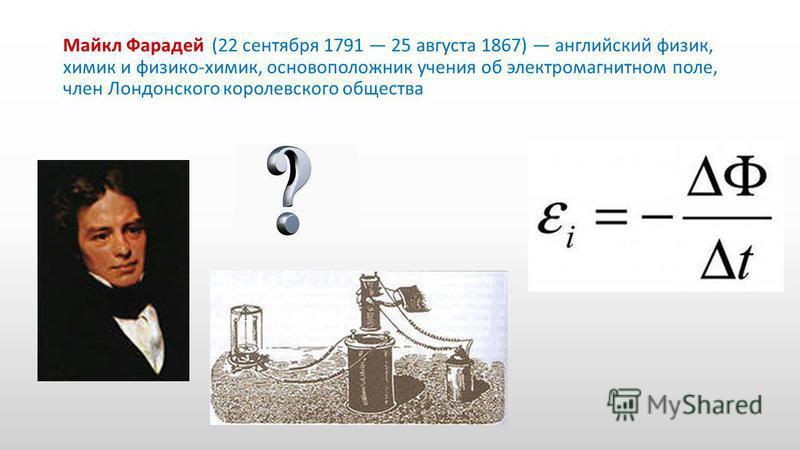 Майкл Фарадей (22 сентября 1791 25 августа 1867) английский физик, химик и физико-химик, основоположник учения об электромагнитном поле, член Лондонского королевского общества