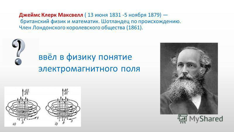 Джеймс Клерк Максвелл ( 13 июня 1831 -5 ноября 1879) британский физик и математик. Шотландец по происхождению. Член Лондонского королевского общества (1861). ввёл в физику понятие электромагнитного поля