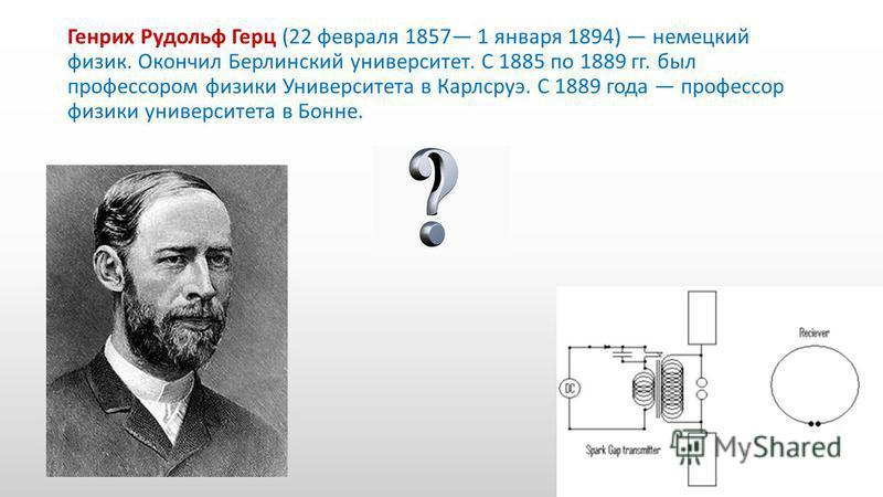 Генрих Рудольф Герц (22 февраля 1857 1 января 1894) немецкий физик. Окончил Берлинский университет. С 1885 по 1889 гг. был профессором физики Университета в Карлсруэ. С 1889 года профессор физики университета в Бонне.