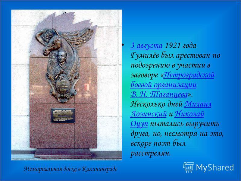 Мемориальная доска в Калининграде 3 августа 1921 года Гумилёв был арестован по подозрению в участии в заговоре «Петроградской боевой организации В. Н. Таганцева». Несколько дней Михаил Лозинский и Николай Оцуп пытались выручить друга, но, несмотря на