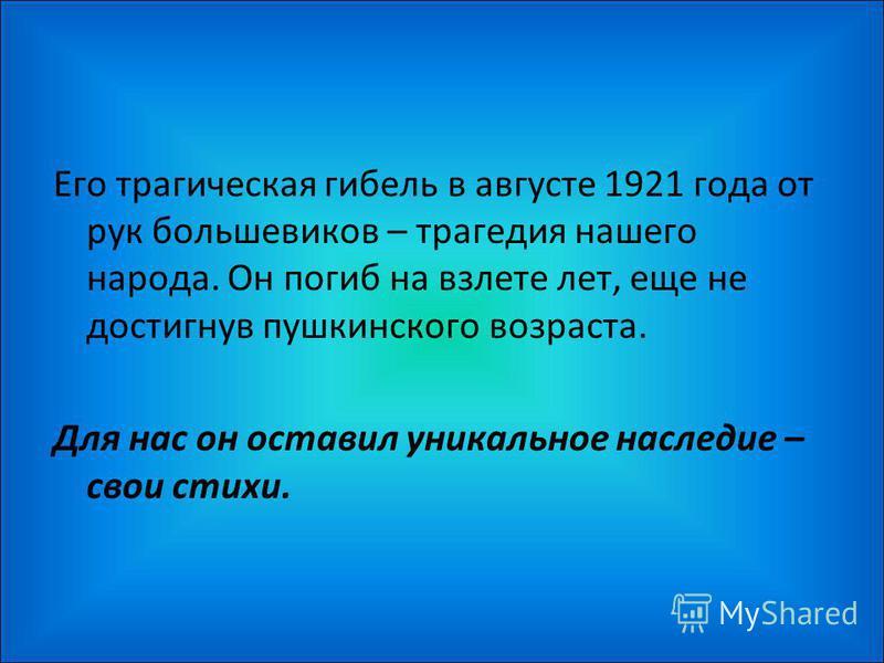 Его трагическая гибель в августе 1921 года от рук большевиков – трагедия нашего народа. Он погиб на взлете лет, еще не достигнув пушкинского возраста. Для нас он оставил уникальное наследие – свои стихи.