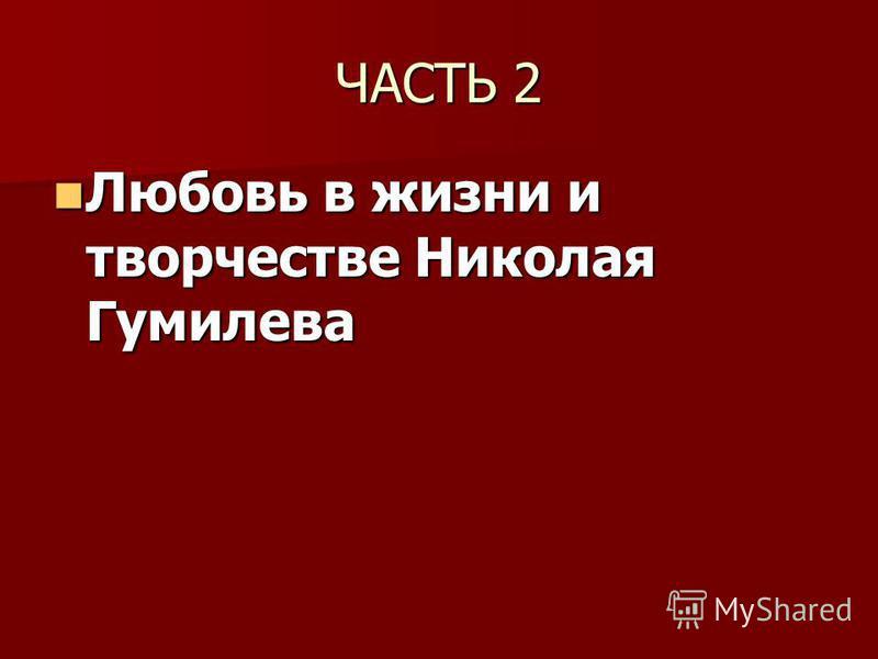 ЧАСТЬ 2 Любовь в жизни и творчестве Николая Гумилева Любовь в жизни и творчестве Николая Гумилева