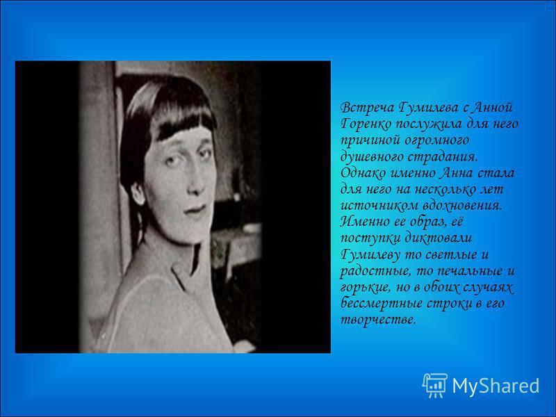 Встреча Гумилева с Анной Горенко послужила для него причиной огромного душевного страдания. Однако именно Анна стала для него на несколько лет источником вдохновения. Именно ее образ, её поступки диктовали Гумилеву то светлые и радостные, то печальны