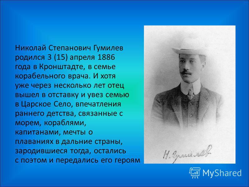 Hиколай Степанович Гумилев родился 3 (15) апреля 1886 года в Кpонштадте, в семье корабельного врача. И хотя уже через несколько лет отец вышел в отставку и увез семью в Цаpское Село, впечатления раннего детства, связанные с морем, кораблями, капитана