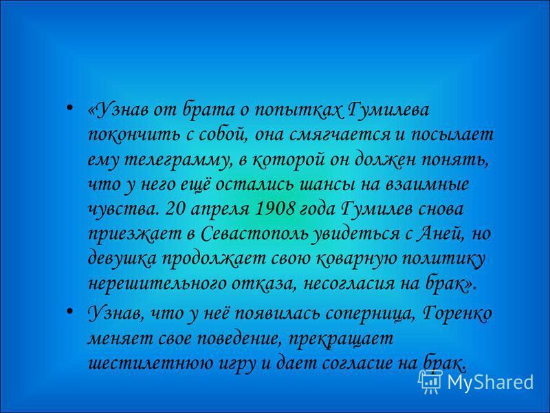 «Узнав от брата о попытках Гумилева покончить с собой, она смягчается и посылает ему телеграмму, в которой он должен понять, что у него ещё остались шансы на взаимные чувства. 20 апреля 1908 года Гумилев снова приезжает в Севастополь увидеться с Аней