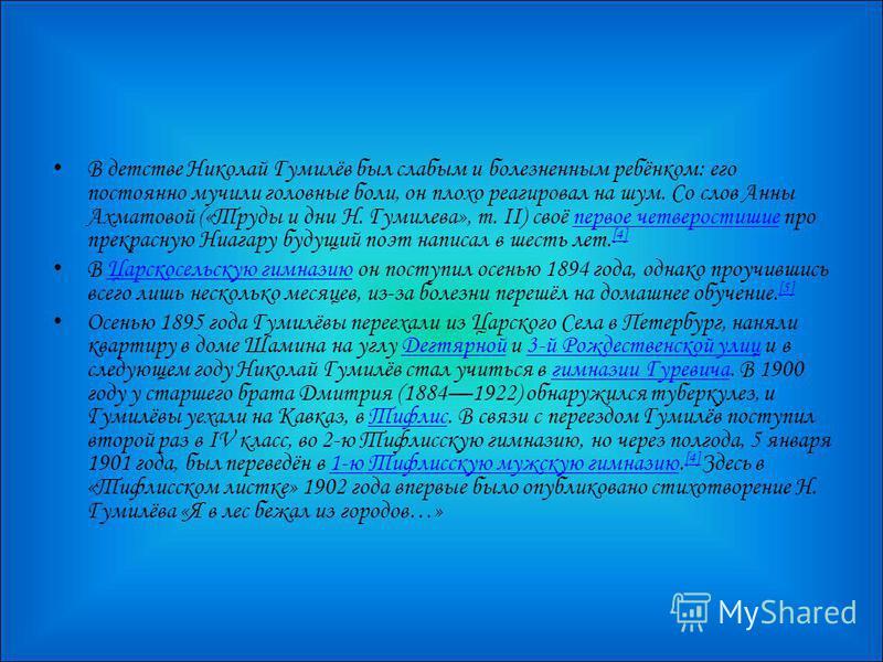 В детстве Николай Гумилёв был слабым и болезненным ребёнком: его постоянно мучили головные боли, он плохо реагировал на шум. Со слов Анны Ахматовой («Труды и дни Н. Гумилева», т. II) своё первое четверостишие про прекрасную Ниагару будущий поэт напис