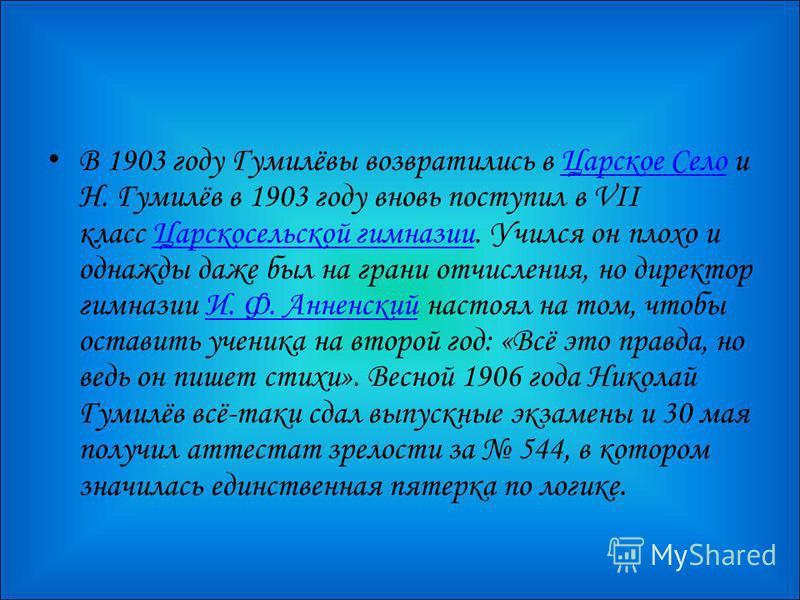 В 1903 году Гумилёвы возвратились в Царское Село и Н. Гумилёв в 1903 году вновь поступил в VII класс Царскосельской гимназии. Учился он плохо и однажды даже был на грани отчисления, но директор гимназии И. Ф. Анненский настоял на том, чтобы оставить