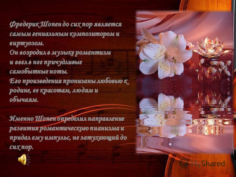 Фредерик Шопен до сих пор является самым гениальным композитором и виртуозом. Он возродил в музыке романтизм и ввел в нее причудливые самобытные ноты. Его произведения пронизаны любовью к родине, ее красотам, людям и обычаям. Именно Шопен определил н