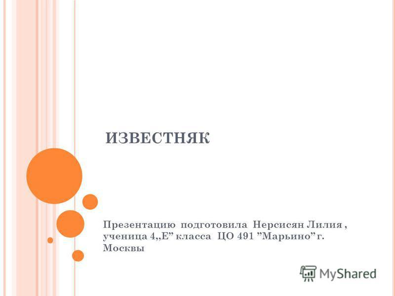 ИЗВЕСТНЯК Презентацию подготовила Нерсисян Лилия, ученица 4,,Е класса ЦО 491 Марьино г. Москвы