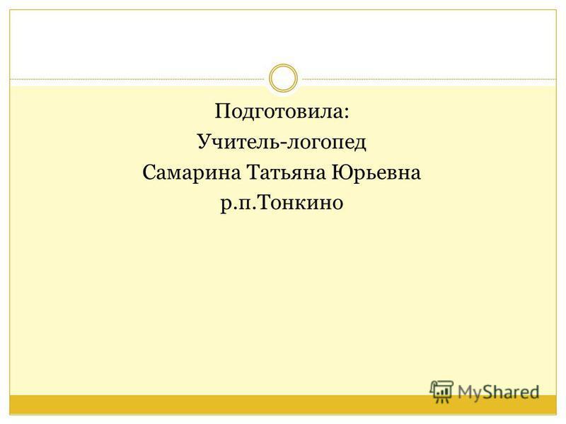Подготовила: Учитель-логопед Самарина Татьяна Юрьевна р.п.Тонкино